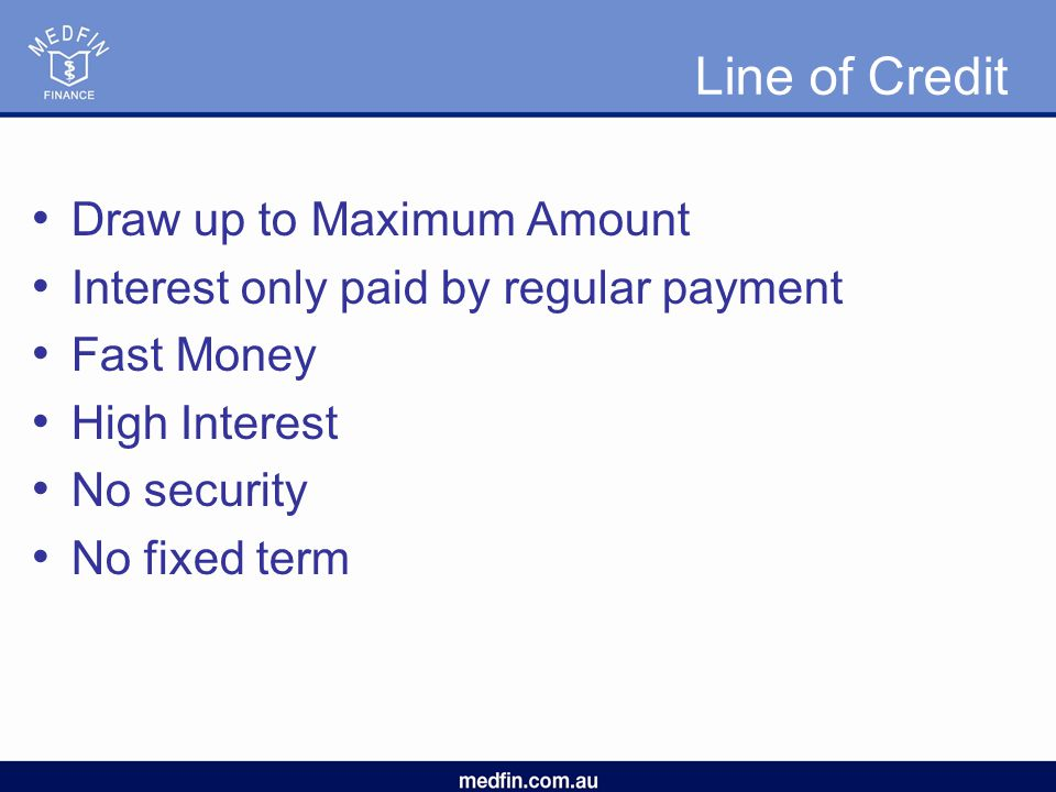 Line of Credit Draw up to Maximum Amount Interest only paid by regular payment Fast Money High Interest No security No fixed term