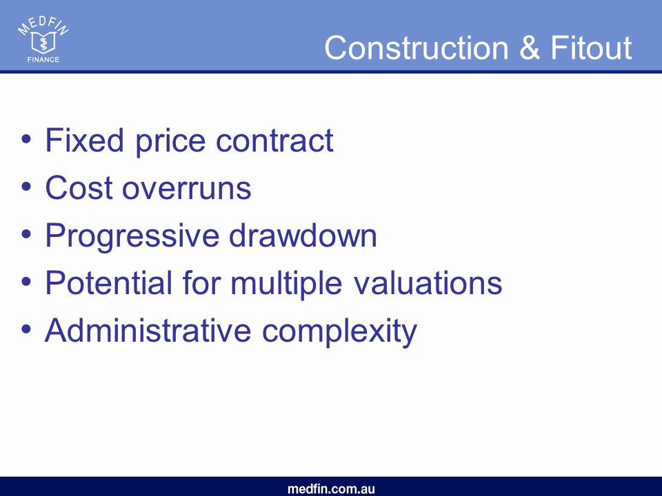 Construction & Fitout Fixed price contract Cost overruns Progressive drawdown Potential for multiple valuations Administrative complexity