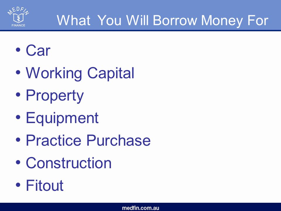 What You Will Borrow Money For Car Working Capital Property Equipment Practice Purchase Construction Fitout