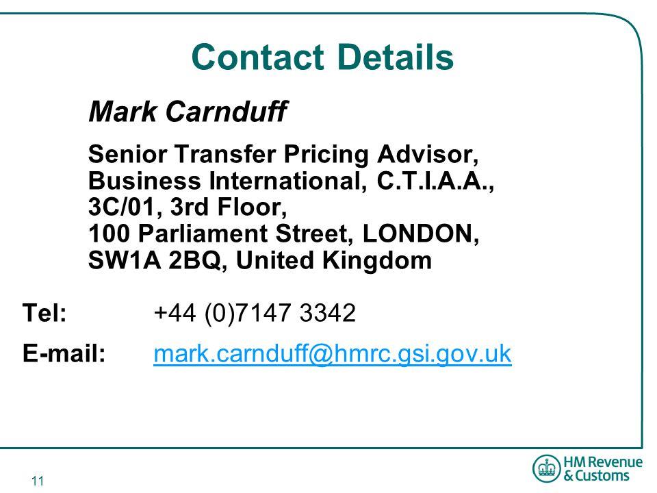 11 Contact Details Mark Carnduff Senior Transfer Pricing Advisor, Business International, C.T.I.A.A., 3C/01, 3rd Floor, 100 Parliament Street, LONDON, SW1A 2BQ, United Kingdom Tel: +44 (0)7147 3342 E-mail: mark.carnduff@hmrc.gsi.gov.ukmark.carnduff@hmrc.gsi.gov.uk