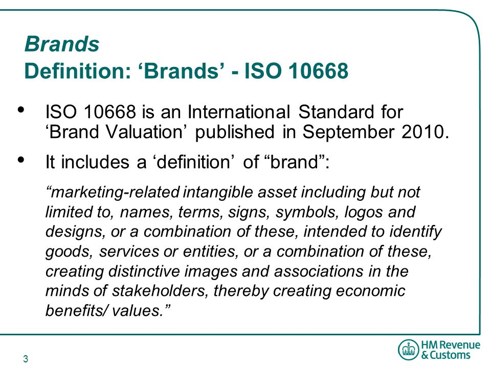 3 Brands Definition: 'Brands' - ISO 10668 ISO 10668 is an International Standard for 'Brand Valuation' published in September 2010.