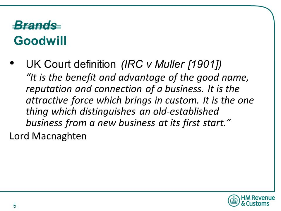 5 Brands Goodwill UK Court definition (IRC v Muller [1901]) It is the benefit and advantage of the good name, reputation and connection of a business.
