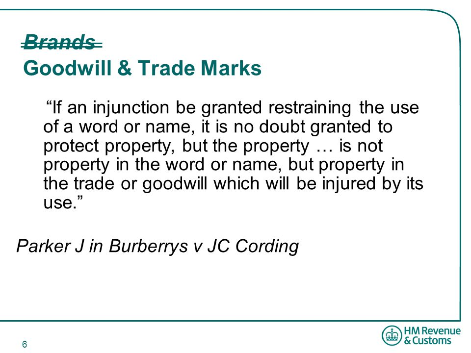 6 Brands Goodwill & Trade Marks If an injunction be granted restraining the use of a word or name, it is no doubt granted to protect property, but the property … is not property in the word or name, but property in the trade or goodwill which will be injured by its use. Parker J in Burberrys v JC Cording