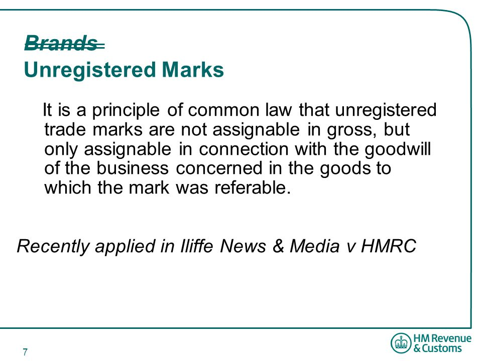 7 Brands Unregistered Marks It is a principle of common law that unregistered trade marks are not assignable in gross, but only assignable in connection with the goodwill of the business concerned in the goods to which the mark was referable.