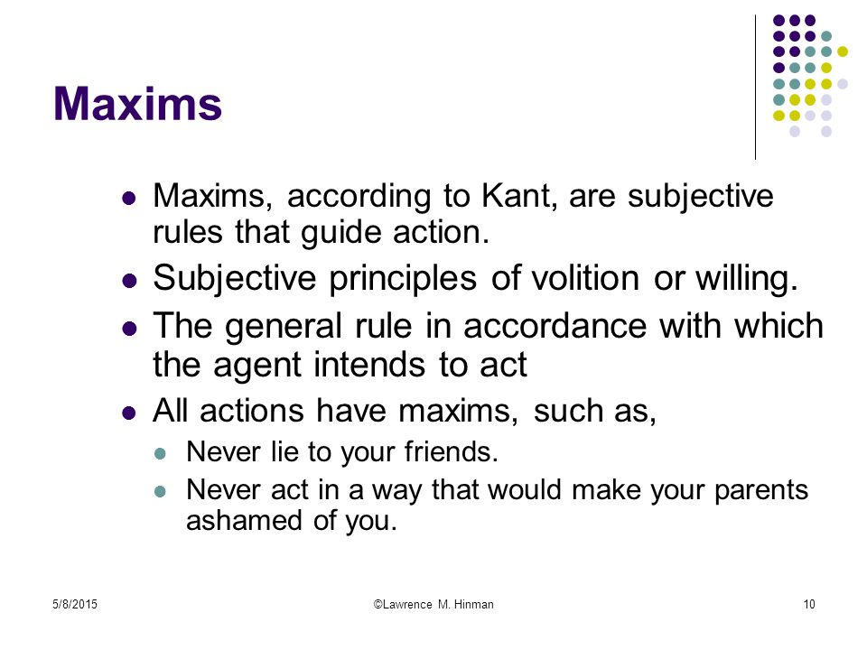 5/8/2015©Lawrence M. Hinman10 Maxims Maxims, according to Kant, are subjective rules that guide action. Subjective principles of volition or willing.