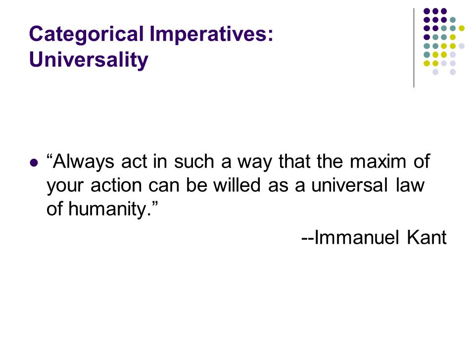 "Categorical Imperatives: Universality ""Always act in such a way that the maxim of your action can be willed as a universal law of humanity."" --Immanue"