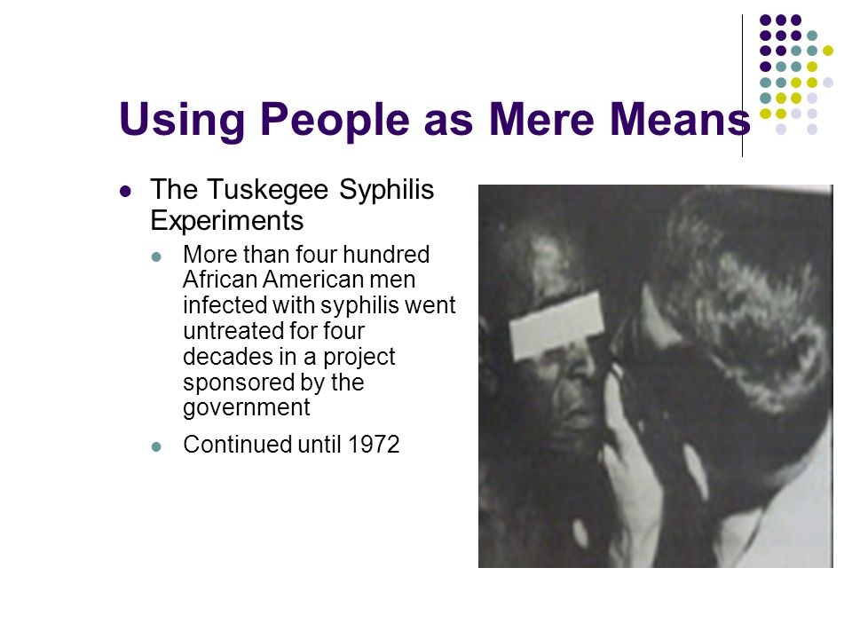 Using People as Mere Means The Tuskegee Syphilis Experiments More than four hundred African American men infected with syphilis went untreated for fou