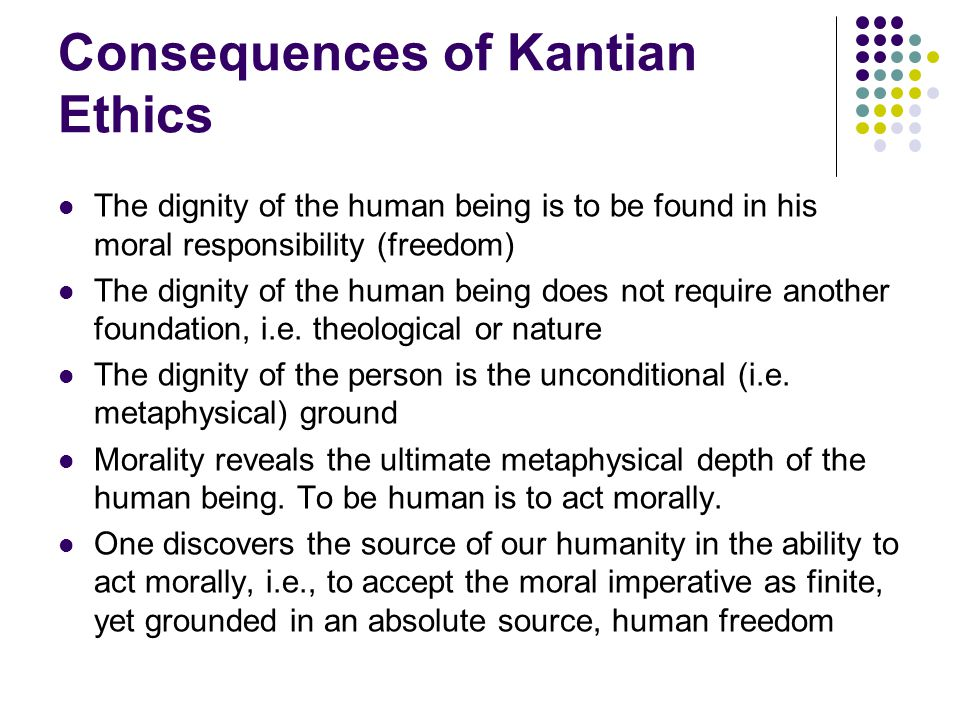 Consequences of Kantian Ethics The dignity of the human being is to be found in his moral responsibility (freedom) The dignity of the human being does