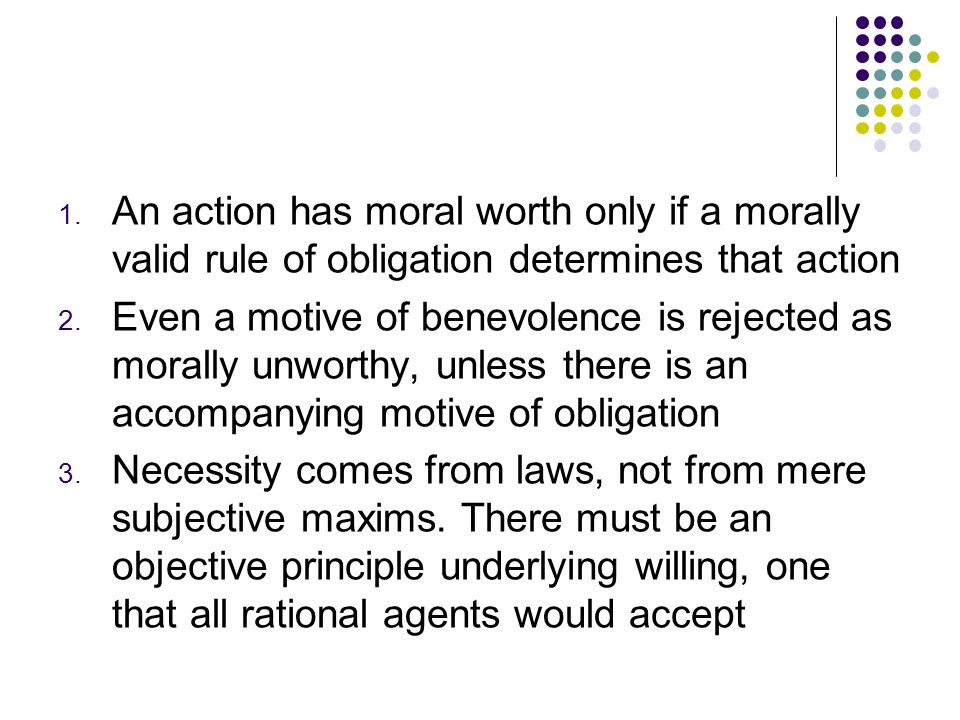 1. An action has moral worth only if a morally valid rule of obligation determines that action 2. Even a motive of benevolence is rejected as morally