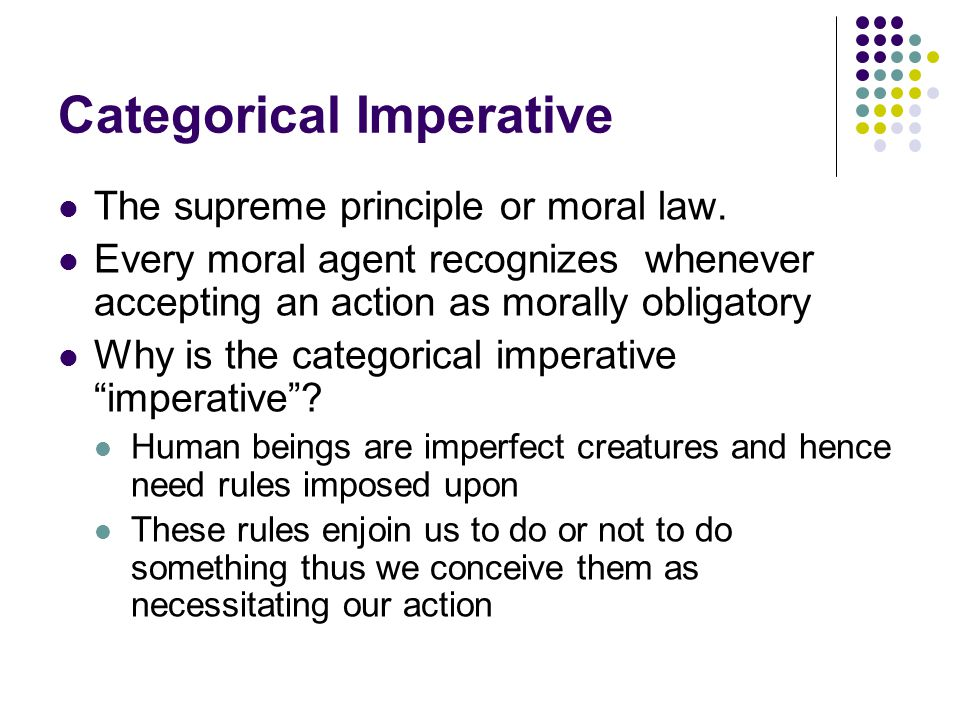 Categorical Imperative The supreme principle or moral law. Every moral agent recognizes whenever accepting an action as morally obligatory Why is the