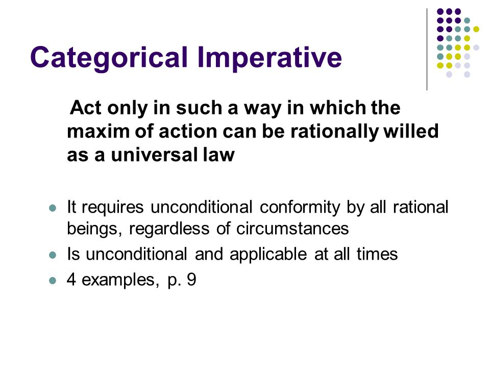 Categorical Imperative Act only in such a way in which the maxim of action can be rationally willed as a universal law It requires unconditional confo
