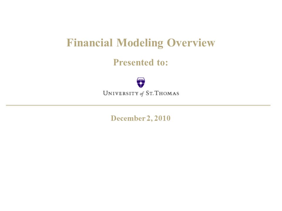 Financial Modeling Overview Presented to: December 2, 2010