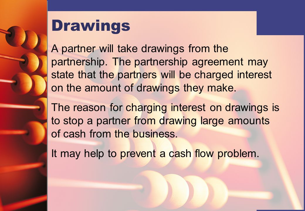 Drawings A partner will take drawings from the partnership. The partnership agreement may state that the partners will be charged interest on the amou