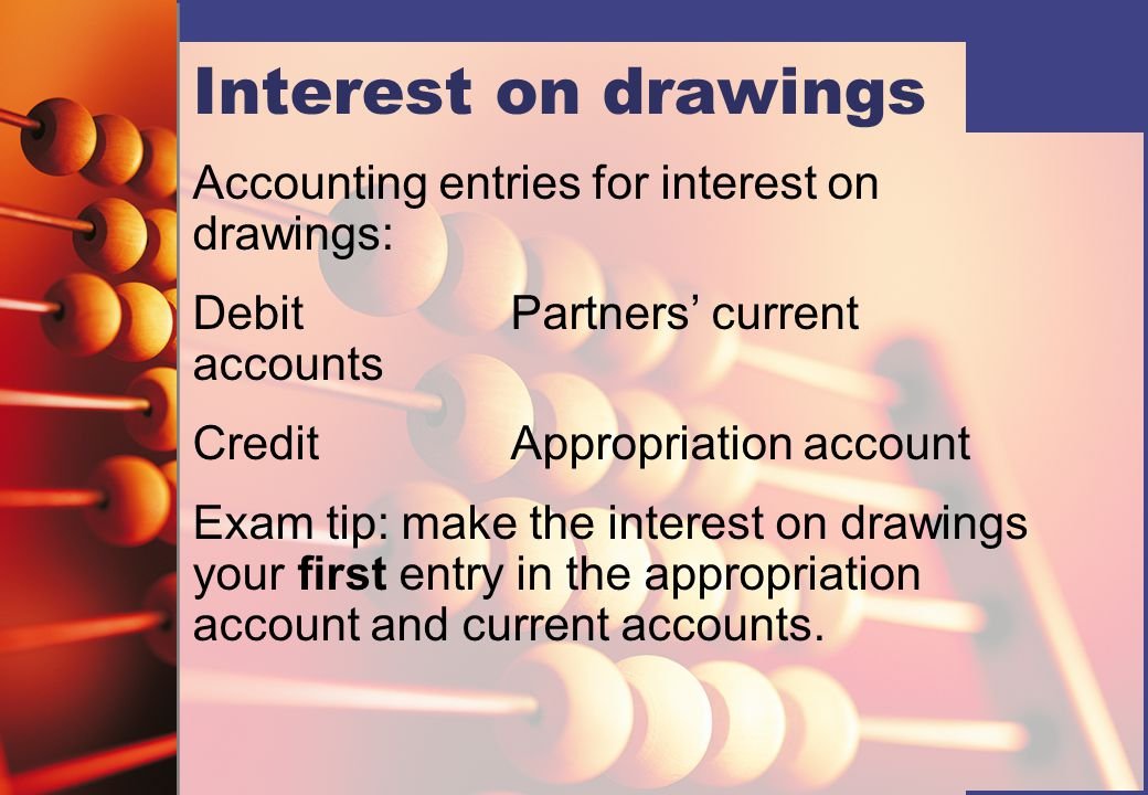 Interest on drawings Accounting entries for interest on drawings: DebitPartners' current accounts CreditAppropriation account Exam tip: make the interest on drawings your first entry in the appropriation account and current accounts.