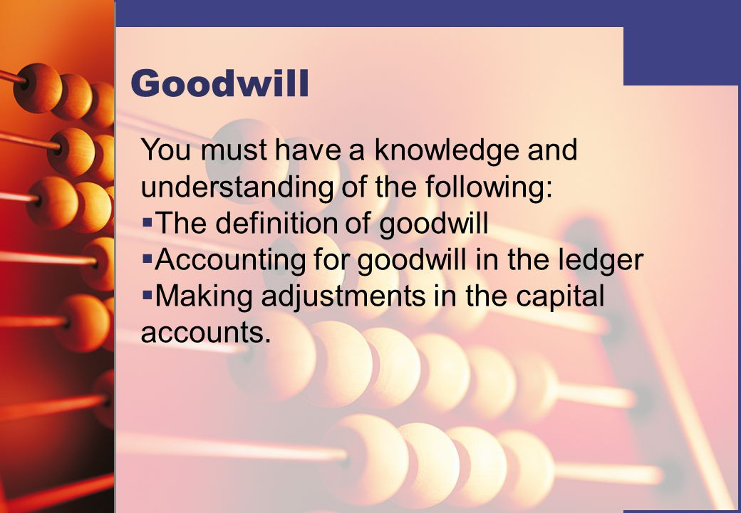 Goodwill You must have a knowledge and understanding of the following:   The definition of goodwill   Accounting for goodwill in the ledger   Making adjustments in the capital accounts.