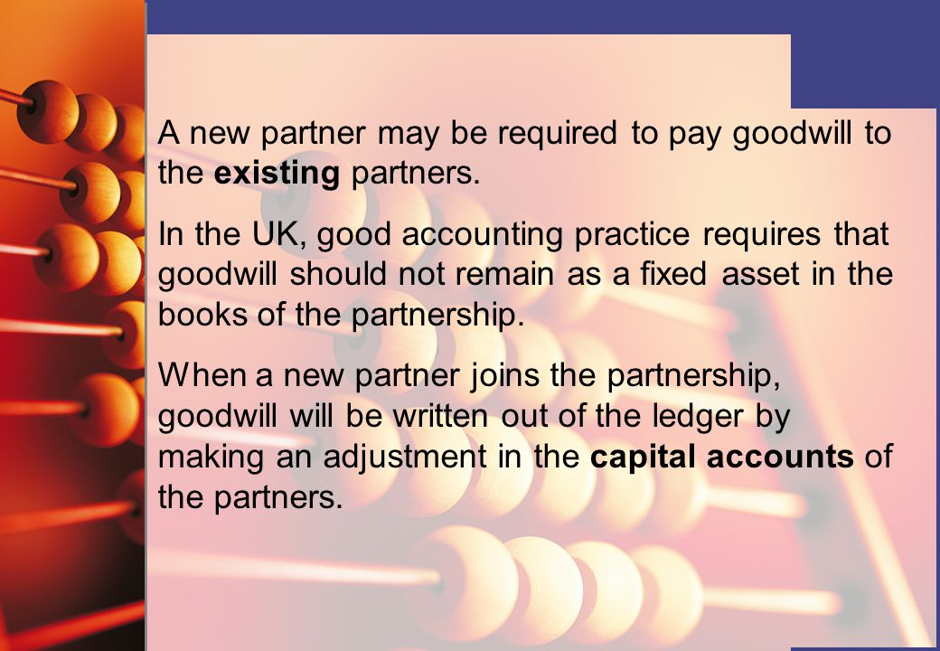 A new partner may be required to pay goodwill to the existing partners. In the UK, good accounting practice requires that goodwill should not remain a