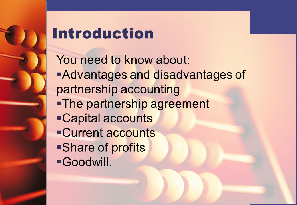 Introduction You need to know about:   Advantages and disadvantages of partnership accounting   The partnership agreement   Capital accounts  