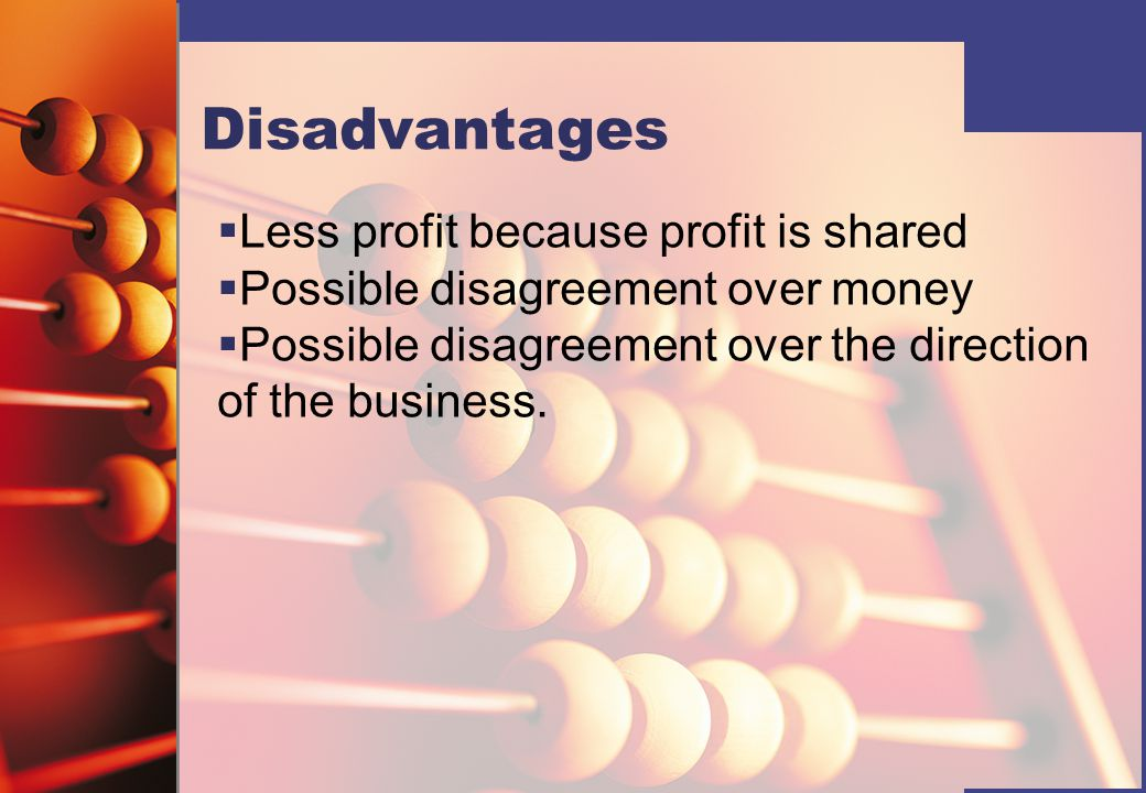 Disadvantages   Less profit because profit is shared   Possible disagreement over money   Possible disagreement over the direction of the business.