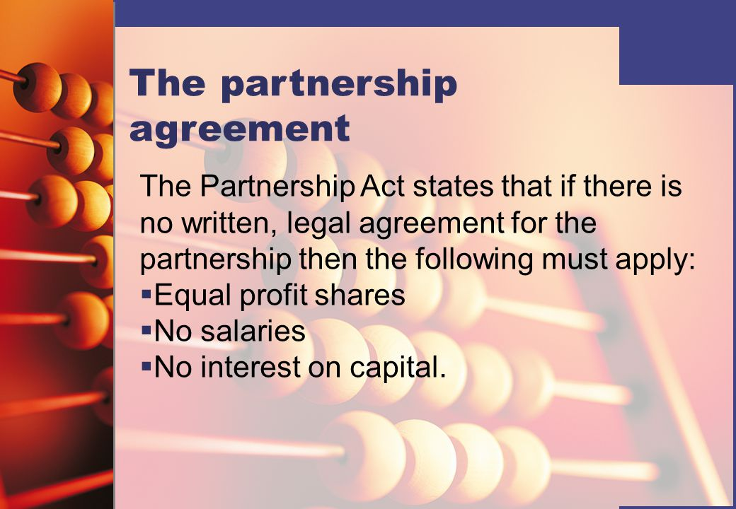 The partnership agreement The Partnership Act states that if there is no written, legal agreement for the partnership then the following must apply:   Equal profit shares   No salaries   No interest on capital.