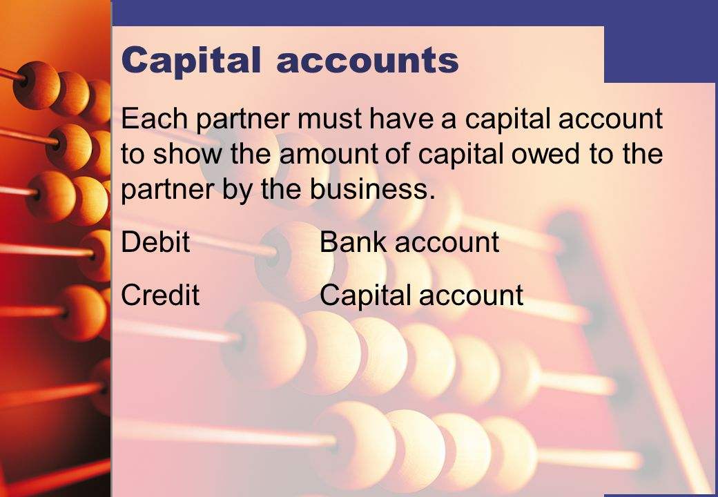Capital accounts Each partner must have a capital account to show the amount of capital owed to the partner by the business. DebitBank account CreditC