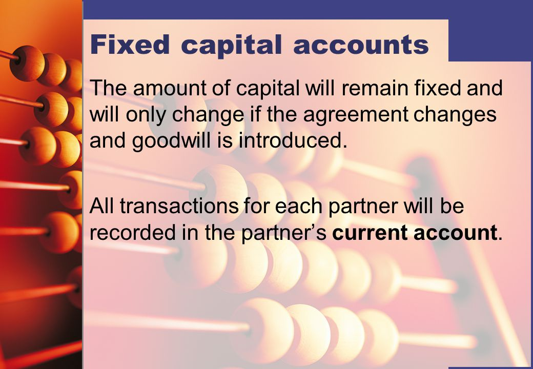 Fixed capital accounts The amount of capital will remain fixed and will only change if the agreement changes and goodwill is introduced. All transacti