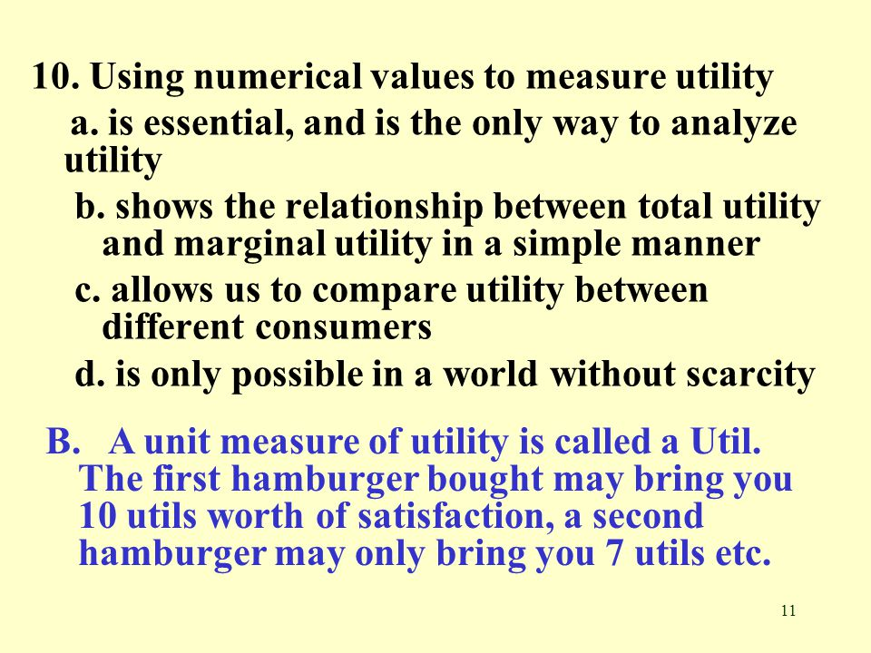 11 10. Using numerical values to measure utility a. is essential, and is the only way to analyze utility b. shows the relationship between total utili