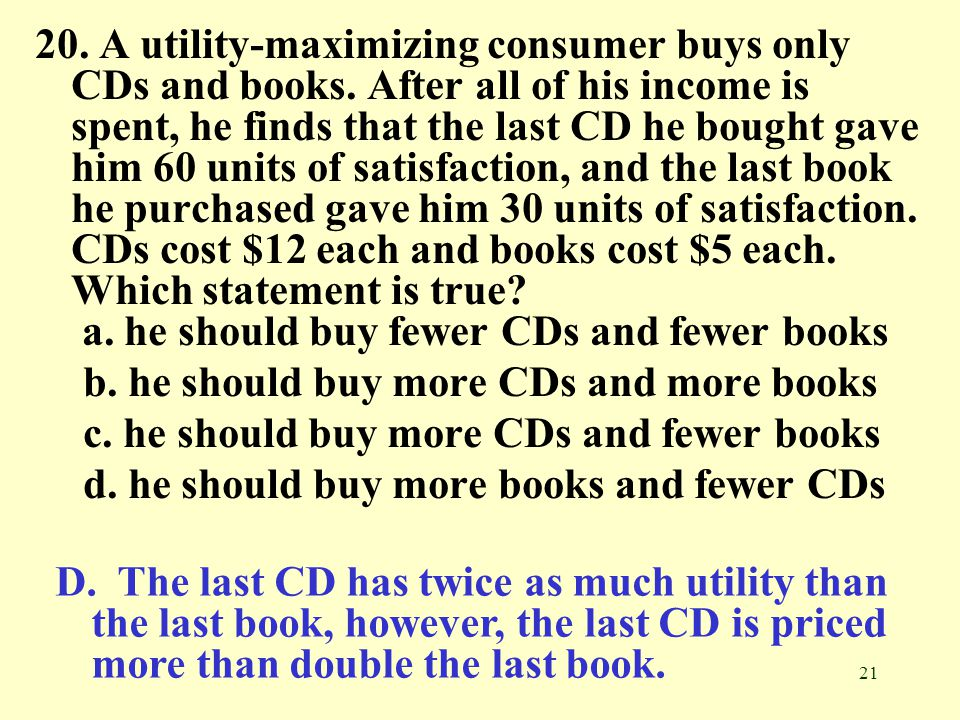 21 20. A utility-maximizing consumer buys only CDs and books. After all of his income is spent, he finds that the last CD he bought gave him 60 units