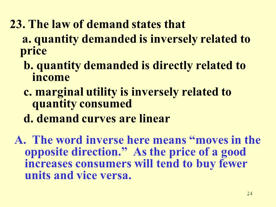 24 23. The law of demand states that a. quantity demanded is inversely related to price b. quantity demanded is directly related to income c. marginal