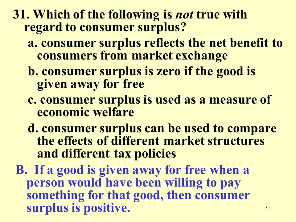 32 31. Which of the following is not true with regard to consumer surplus? a. consumer surplus reflects the net benefit to consumers from market excha