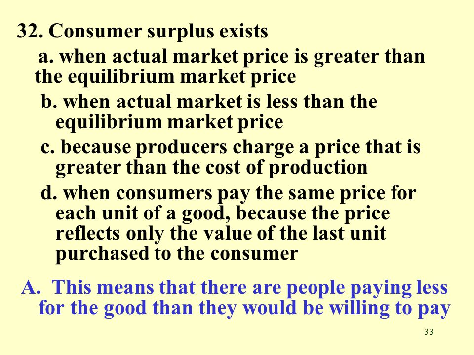 33 32. Consumer surplus exists a. when actual market price is greater than the equilibrium market price b. when actual market is less than the equilib