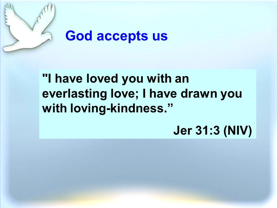 God accepts us I have loved you with an everlasting love; I have drawn you with loving-kindness. Jer 31:3 (NIV)