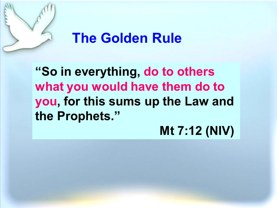 The Golden Rule So in everything, do to others what you would have them do to you, for this sums up the Law and the Prophets. Mt 7:12 (NIV)