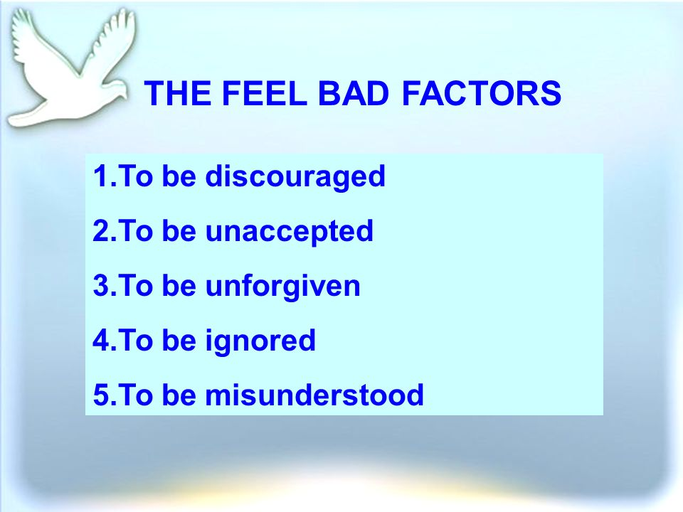 THE FEEL BAD FACTORS 1.To be discouraged 2.To be unaccepted 3.To be unforgiven 4.To be ignored 5.To be misunderstood