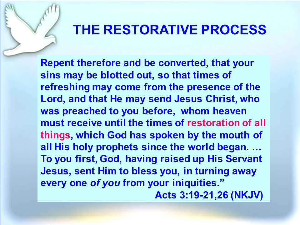 THE RESTORATIVE PROCESS Repent therefore and be converted, that your sins may be blotted out, so that times of refreshing may come from the presence of the Lord, and that He may send Jesus Christ, who was preached to you before, whom heaven must receive until the times of restoration of all things, which God has spoken by the mouth of all His holy prophets since the world began.