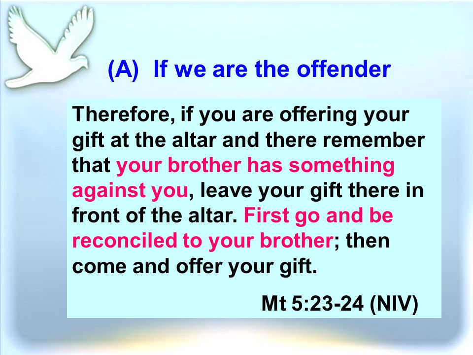 (A) If we are the offender Therefore, if you are offering your gift at the altar and there remember that your brother has something against you, leave your gift there in front of the altar.