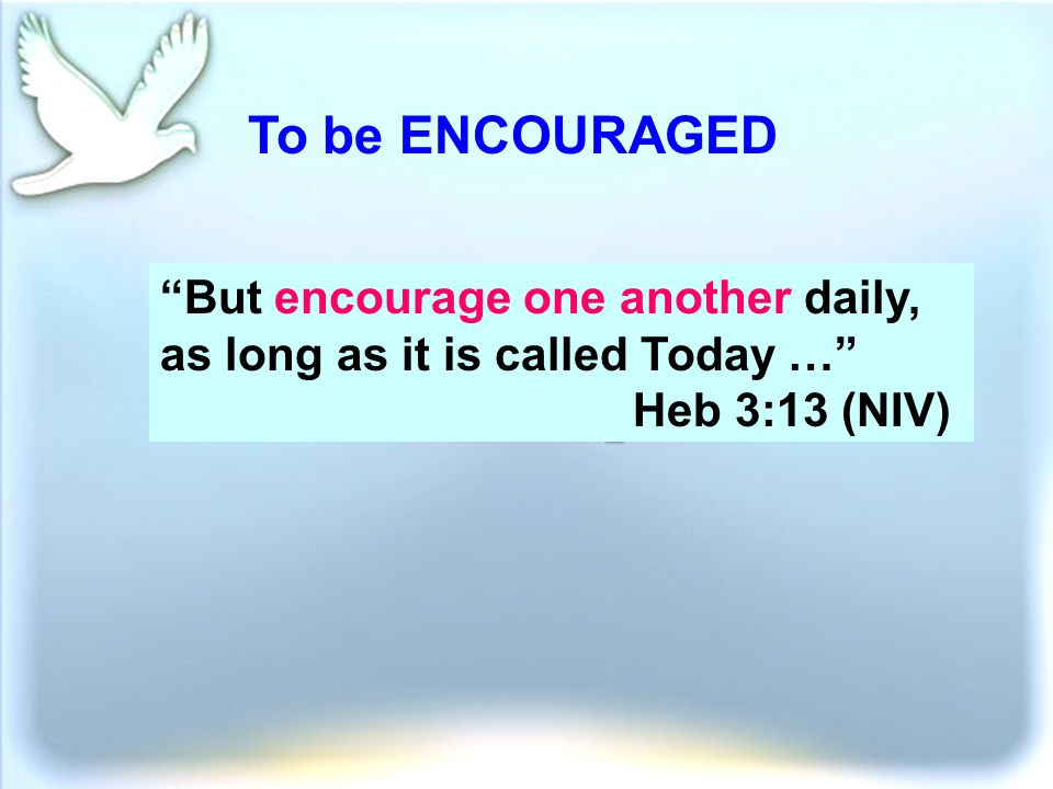 To be ENCOURAGED But encourage one another daily, as long as it is called Today … Heb 3:13 (NIV)