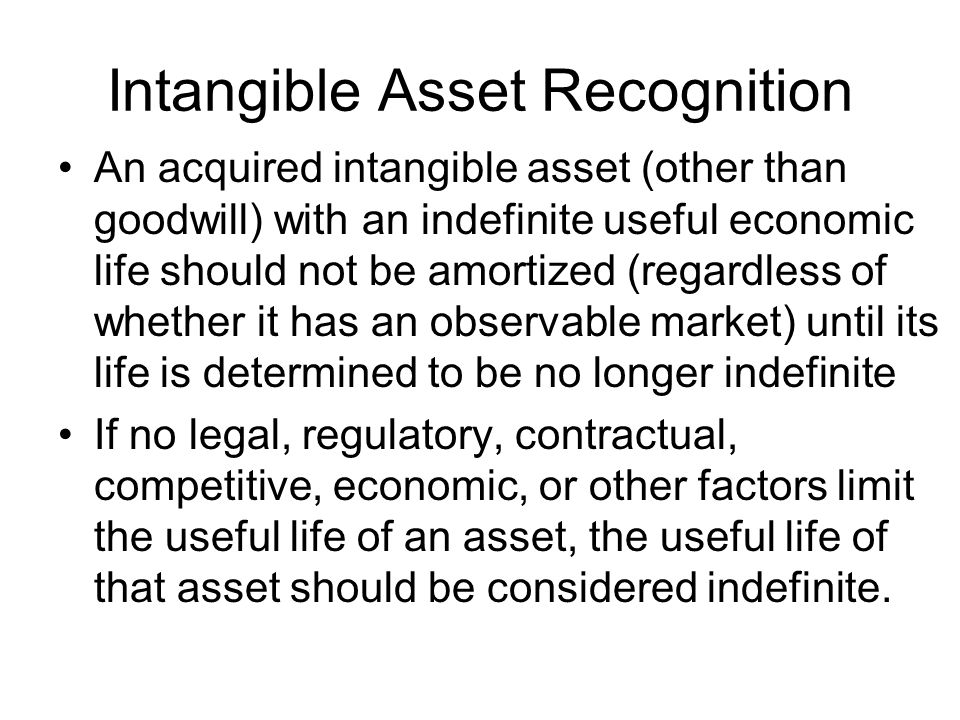 Intangible Asset Recognition An acquired intangible asset (other than goodwill) with an indefinite useful economic life should not be amortized (regardless of whether it has an observable market) until its life is determined to be no longer indefinite If no legal, regulatory, contractual, competitive, economic, or other factors limit the useful life of an asset, the useful life of that asset should be considered indefinite.
