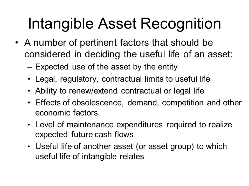 Intangible Asset Recognition A number of pertinent factors that should be considered in deciding the useful life of an asset: –Expected use of the asset by the entity Legal, regulatory, contractual limits to useful life Ability to renew/extend contractual or legal life Effects of obsolescence, demand, competition and other economic factors Level of maintenance expenditures required to realize expected future cash flows Useful life of another asset (or asset group) to which useful life of intangible relates