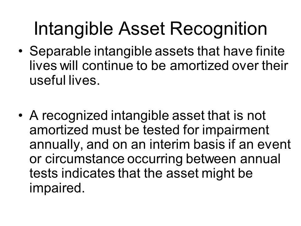 Intangible Asset Recognition Separable intangible assets that have finite lives will continue to be amortized over their useful lives.