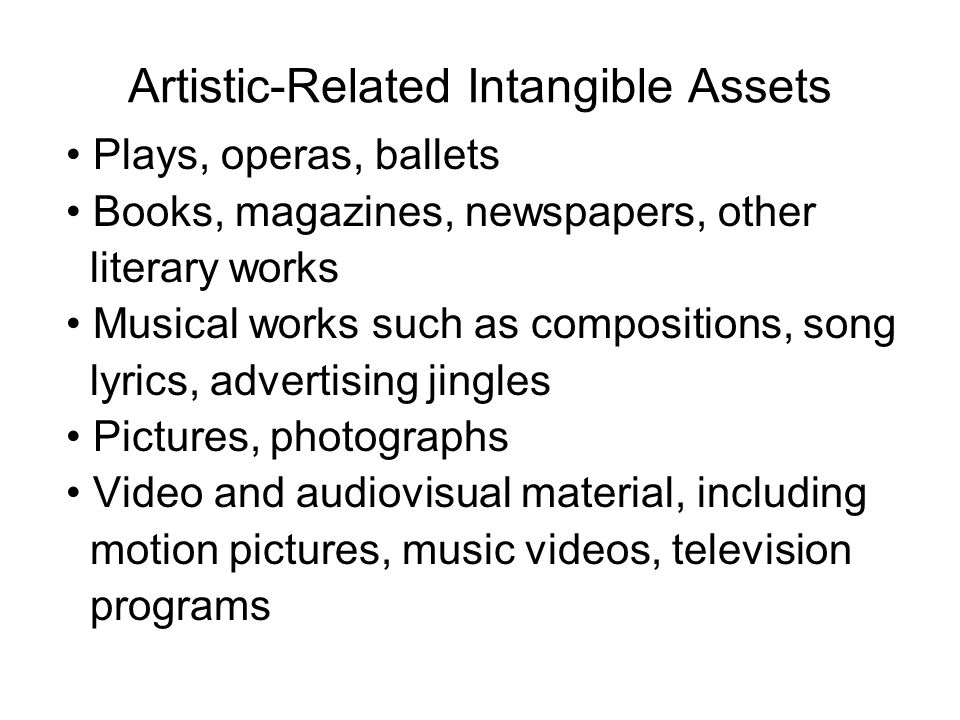 Artistic-Related Intangible Assets Plays, operas, ballets Books, magazines, newspapers, other literary works Musical works such as compositions, song lyrics, advertising jingles Pictures, photographs Video and audiovisual material, including motion pictures, music videos, television programs