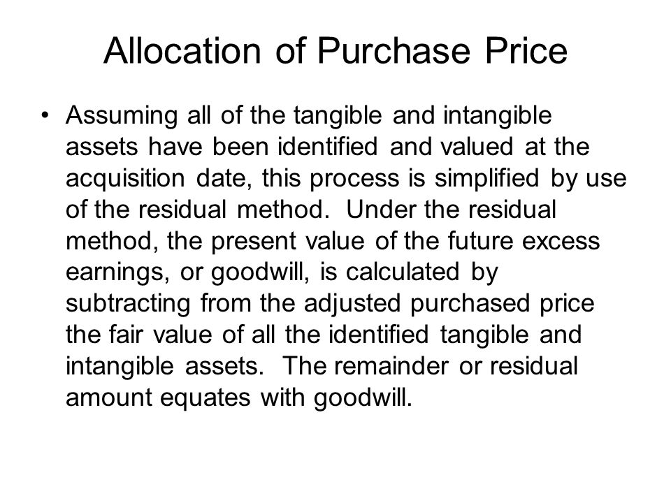 Allocation of Purchase Price Assuming all of the tangible and intangible assets have been identified and valued at the acquisition date, this process is simplified by use of the residual method.