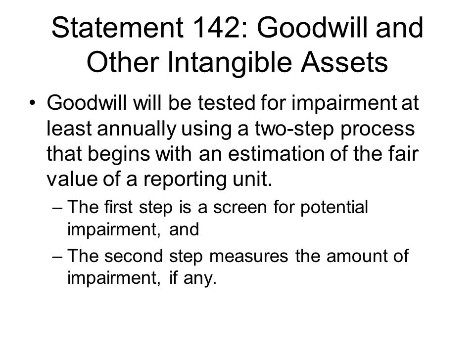 Statement 142: Goodwill and Other Intangible Assets Goodwill will be tested for impairment at least annually using a two-step process that begins with an estimation of the fair value of a reporting unit.