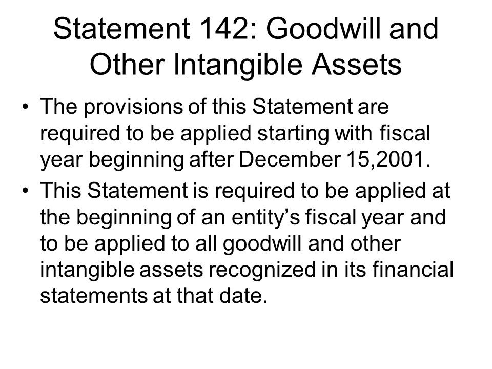 Statement 142: Goodwill and Other Intangible Assets The provisions of this Statement are required to be applied starting with fiscal year beginning after December 15,2001.