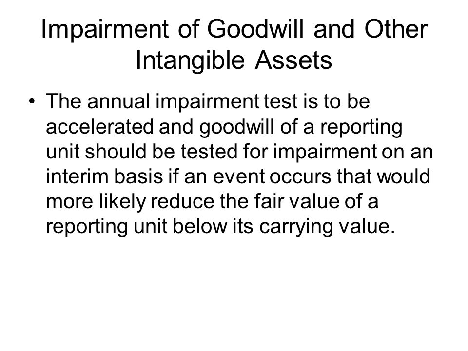 Impairment of Goodwill and Other Intangible Assets The annual impairment test is to be accelerated and goodwill of a reporting unit should be tested for impairment on an interim basis if an event occurs that would more likely reduce the fair value of a reporting unit below its carrying value.