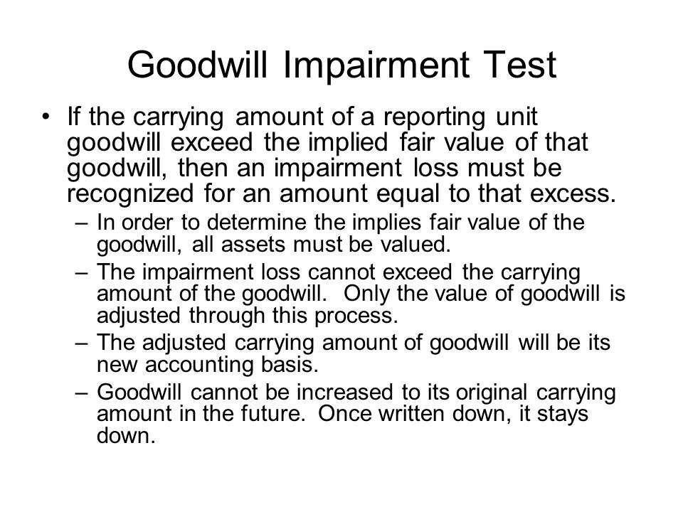 Goodwill Impairment Test If the carrying amount of a reporting unit goodwill exceed the implied fair value of that goodwill, then an impairment loss must be recognized for an amount equal to that excess.
