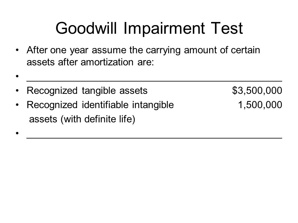 Goodwill Impairment Test After one year assume the carrying amount of certain assets after amortization are: ______________________________________________ Recognized tangible assets $3,500,000 Recognized identifiable intangible 1,500,000 assets (with definite life) ______________________________________________