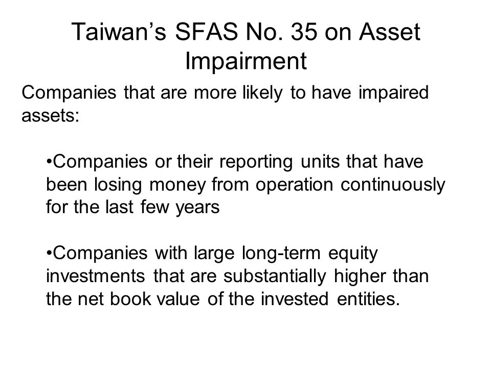Taiwan's SFAS No. 35 on Asset Impairment Companies that are more likely to have impaired assets: Companies or their reporting units that have been los