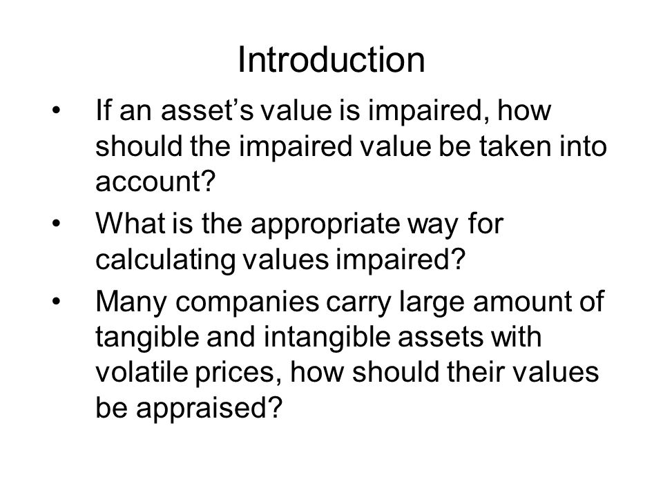 Introduction If an asset's value is impaired, how should the impaired value be taken into account.