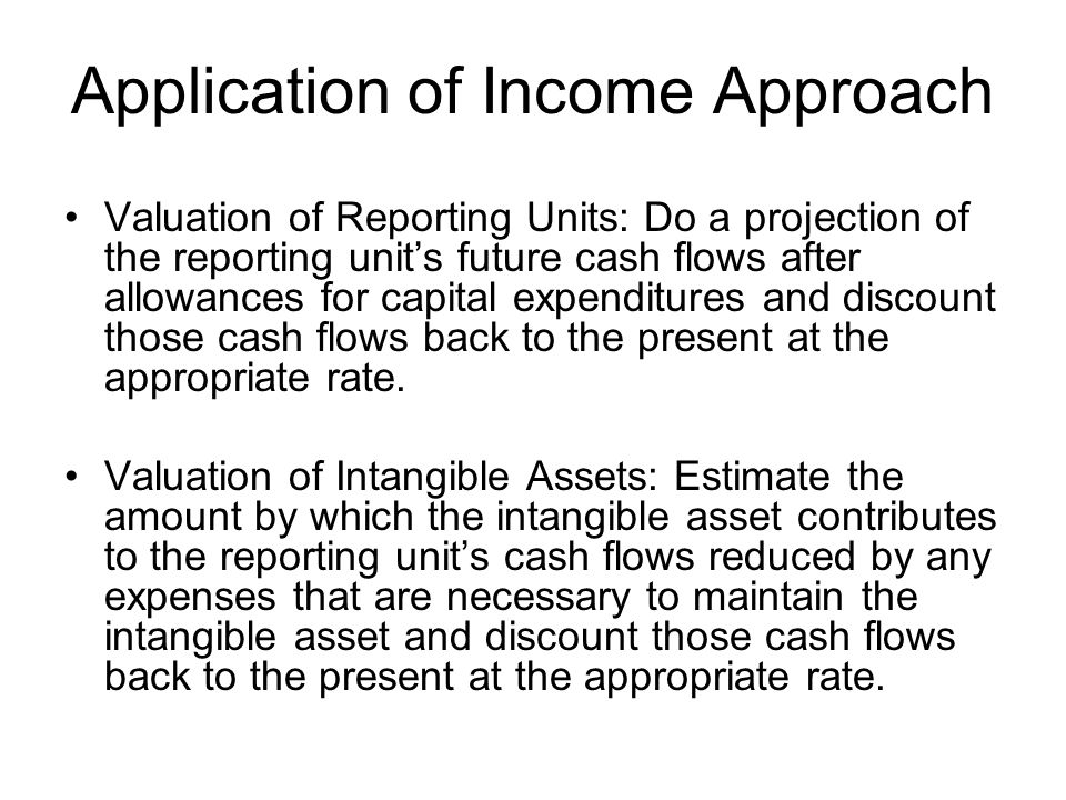 Application of Income Approach Valuation of Reporting Units: Do a projection of the reporting unit's future cash flows after allowances for capital expenditures and discount those cash flows back to the present at the appropriate rate.