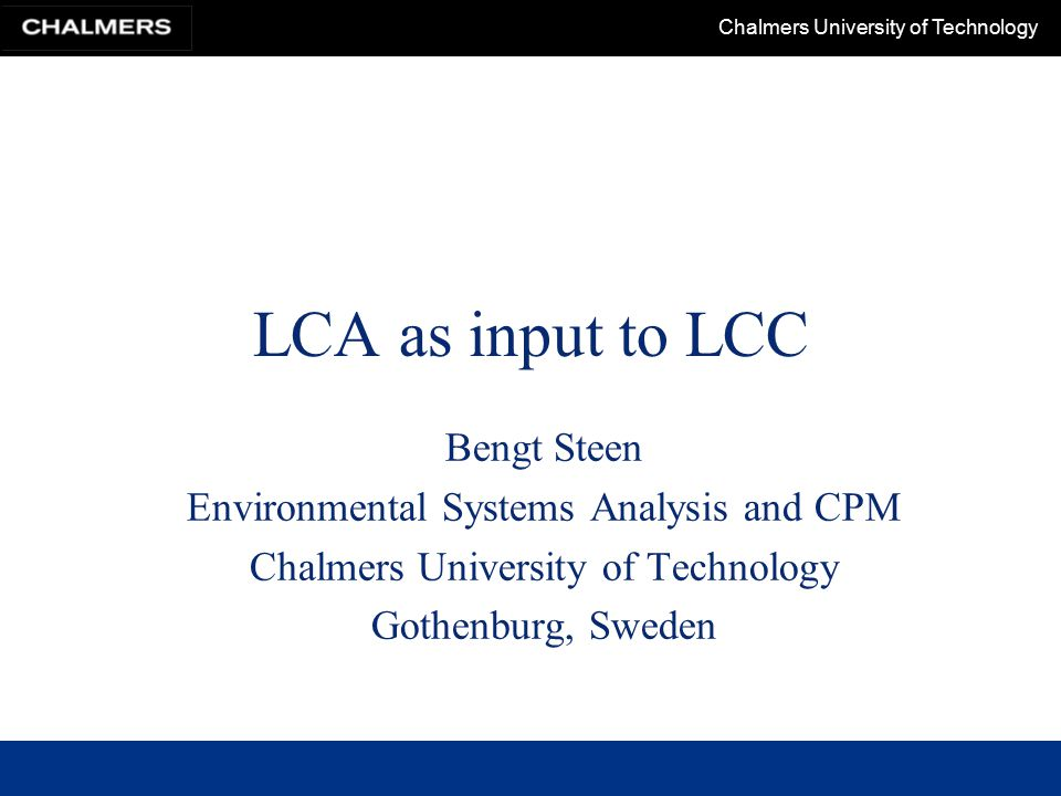 Chalmers University of Technology LCA as input to LCC Bengt Steen Environmental Systems Analysis and CPM Chalmers University of Technology Gothenburg, Sweden